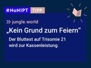 """Dunkelblaues Rechteck mit heller Schrift: #NoNIPT-Tipp: jungle.world: """"Kein Grund zum Feiern"""". Der Bluttest auf Trisomie 21 wird zur Kassenleistung."""