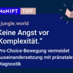 """Dunkelblaues Rechteck mit heller Schrift: #NoNIPT-Tipp: jungle.world """"Keine Angst vor Komplexität"""". Pro-Choice-Bewegung vermeidet Auseinandersetzung mit pränataler Diagnostik."""