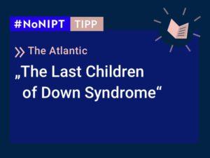 """Dunkelblaues Rechteck mit heller Schrift: #NoNIPT-Tipp: The Atlantic """"The Last Children of Down Syndrome""""."""