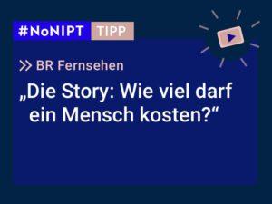 """Dunkelblaues Rechteck mit heller Schrift: #NoNIPT-Tipp: BR Fernsehen """"Die Story: Wie viel darf ein Mensch kosten?"""""""