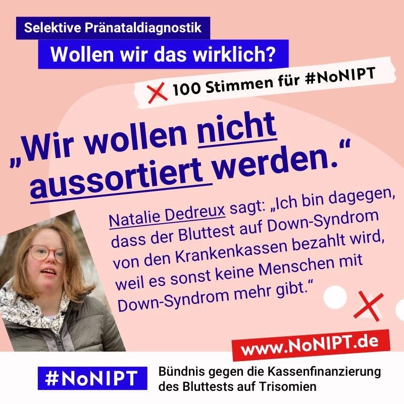 """Dunkelblaue Schrift auf rosa Hintergrund: """"""""Wir wollen nicht aussortiert werden."""" Natalie Dedreux sagt: """"Ich bin dagegen, dass der Bluttest auf Down-Syndrom von den Krankenkassen bezahlt wird, weil es sonst keine Menschen mit Down-Syndrom mehr gibt."""" Neben dem Zitat steht ein Foto von einer jungen Frau. Sie hat mittelange rotblonde Haare, eine Brille und Down-Syndrom. Über dem Zitat steht: Selektive Pränataldiagnostik – Wollen wir das wirklich?""""100 Stimmen für #NoNIPT. Unter dem Zitat steht: #NoNIPT, Bündnis gegen die Kassenfinanzierung des Bluttests auf Trisomien – www.NoNIPT.de"""