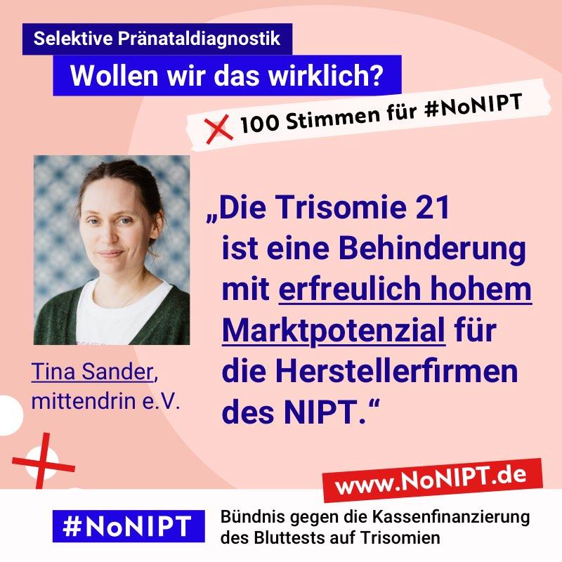 """Dunkelblaue Schrift auf rosa Hintergrund: """"Die Trisomie 21 ist eine Behinderung mit erfreulich hohem  Marktpotenzial für die Herstellerfirmen des NIPT."""" Tina Sander, mittendrin e.V. Neben dem Zitat steht ein Foto von einer Frau mit dunkelblondem zurück gebundenem Haar. Über dem Zitat steht: Selektive Pränataldiagnostik – Wollen wir das wirklich? """"100 Stimmen für #NoNIPT. Unter dem Zitat steht: #NoNIPT, Bündnis gegen die Kassenfinanzierung des Bluttests auf Trisomien – www.NoNIPT.de"""
