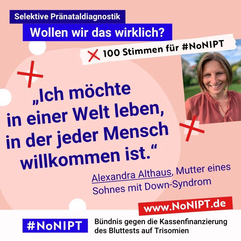 """Dunkelblaue Schrift auf rosa Hintergrund: """"Ich möchte in einer Welt leben, in der jeder Mensch willkommen ist."""" Alexandra Althaus, Mutter eines Sohnes mit Down-Syndrom. Neben dem Zitat steht ein Foto von einer lachenden Frau mit mittellangen braunen Haaren. Über dem Zitat steht: Selektive Pränataldiagnostik – Wollen wir das wirklich? """"100 Stimmen für #NoNIPT. Unter dem Zitat steht: #NoNIPT, Bündnis gegen die Kassenfinanzierung des Bluttests auf Trisomien – www.NoNIPT.de"""