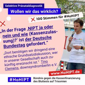 """Dunkelblaue Schrift auf rosa Hintergrund:""""In der Frage 'NIPT ja oder nein und wie (Kassenzulassung)?'ist der Deutsche Bundestag gefordert. Dort benötigen wir dringend eine ethische Grundsatzdiskussion, wer in unserer Gesellschaft auch zukünftig erwünscht ist."""" Tino Clemens, downsyndromberlin e.V. Neben dem Zitat steht ein Foto von Tino Clemens. Er hat braune Haare und spricht in ein Mikrofon. Auf seinem weißen T-Shirt steht in bunten Buchstaben: Inklusion statt Selektion. Über dem Zitat steht: Selektive Pränataldiagnostik – Wollen wir das wirklich? """"100 Stimmen für #NoNIPT. Unter dem Zitat steht: #NoNIPT, Bündnis gegen die Kassenfinanzierung des Bluttests auf Trisomien – www.NoNIPT.de"""
