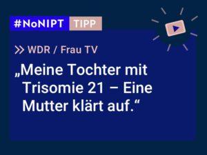 Dunkelblaues Rechteck mit heller Schrift: #NoNIPT-Tipp: WDR, Frau TV: Meine Tochter mit Trisomie 21 – Eine Mutter klärt auf.