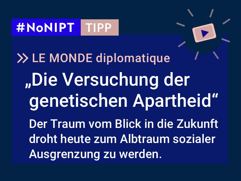"""Dunkelblaues Rechteck mit heller Schrift: #NoNIPT-Tipp: LE MONDE diplomatique: """"Die Versuchung der genetischen Apartheid"""" Der Traum vom Blick in die Zukunft droht heute zum Albtraum sozialer Ausgrenzung zu werden."""