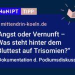 """Dunkelblaues Rechteck mit heller Schrift: #NoNIPT-Tipp: mittendrin-koeln.de: """"Angst oder Vernunft –Was steht hinter dem Bluttest auf Trisomien? Dokumentation der Podiumsdiskussion"""""""