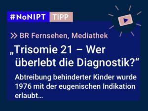 """Dunkelblaues Rechteck mit heller Schrift: #NoNIPT-Tipp:BR Fernsehen, Mediathek:""""Trisomie 21 – Wer überlebt die Diagnostik?"""" Abtreibung behinderter Kinder wurde 1976 mit der eugenischen Indikation erlaubt…"""