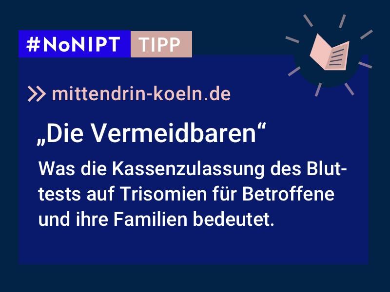 """Dunkelblaues Rechteck mit heller Schrift: #NoNIPT-Tipp: mittendrin-koeln.de: """"Die Vermeidbaren. Was die Kassenzulassung des Bluttests auf Trisomien für Betroffene und ihre Familien bedeutet."""""""