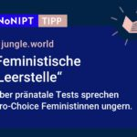 """Dunkelblaues Rechteck mit heller Schrift: #NoNIPT-Tipp:jungle.world:""""FeministischeLeerstelle, Über pränatale Tests sprechen Pro-Choice Feministinnen ungern."""""""