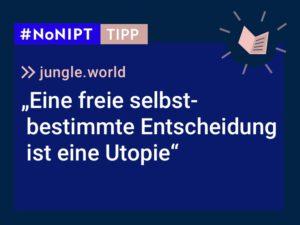 """Dunkelblaues Rechteck mit heller Schrift: #NoNIPT-Tipp:jungle.world:""""Eine freie selbstbestimmte Entscheidung ist eine Utopie"""""""