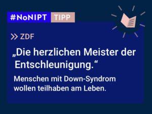 """Dunkelblaues Rechteck mit heller Schrift: #NoNIPT-Tipp: ZDF: """"Die herzlichen Meister der Entschleunigung. Menschen mit Down-Syndrom wollen teilhaben am Leben."""""""