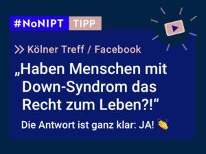 Dunkelblaues Rechteck mit heller Schrift: #NoNIPT-Tipp: Kölner Treff, Facebook: Haben Menschen mit Down-Syndrom das Recht zum Leben?! Die Antwort ist ganz klar: JA!