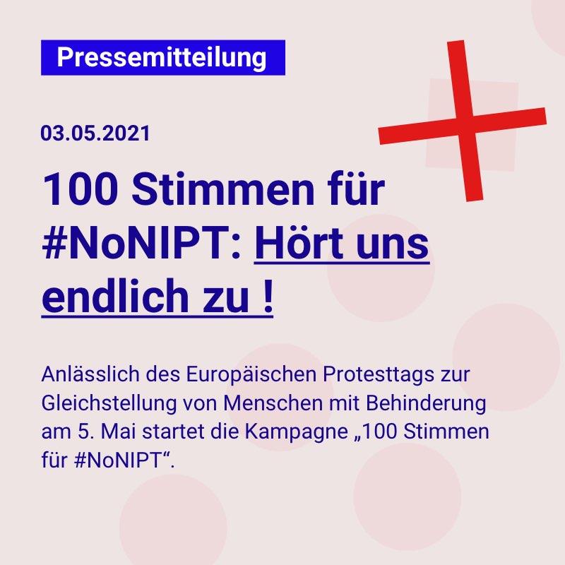 """Dunkelblaue Schrift auf einem hellgrauen Quadrat: Pressemitteilung, 03.05.2021: 100 Stimmen für #NoNIPT: Hört uns endlich zu! Anlässlich des Europäischen Protesttags zur Gleichstellung von Menschen mit Behinderung (5. Mai) startet die Kampagne """"100 Stimmen für #NoNIPT""""."""