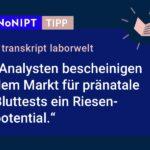Dunkelblaues Rechteck mit heller Schrift: #NoNIPT-Tipp: transkript laborwelt: Analysten bescheinigen dem Markt für pränatale Bluttests ein Riesenpotential.