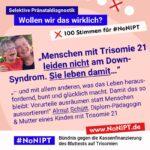 """Dunkelblaue Schrift auf rosa Hintergrund: """"Menschen mit Trisomie 21 leiden nicht am Down-Syndrom. Sie leben damit – und mit allem anderen, was das Leben herausfordernd, bunt und glücklich macht. Damit das so bleibt: Vorurteile ausräumen statt Menschen aussortieren!"""" Almut Schütt, Dipl.-Pädagogin & Mutter eines Kindes mit Trisomie 21. Neben dem Zitat steht ein Foto von einer blonden Frau und einem blonden Jungen mit dunkler Brille. Sie haben die Arme um die Schulter des anderen gelegt und lachen. Über dem Zitat steht: Selektive Pränataldiagnostik – Wollen wir das wirklich? """"100 Stimmen für #NoNIPT. Unter dem Zitat steht: #NoNIPT, Bündnis gegen die Kassenfinanzierung des Bluttests auf Trisomien – www.NoNIPT.de"""
