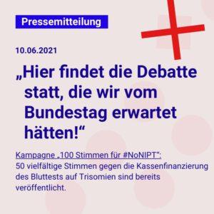 """Dunkelblaue Schrift auf einem hellgrauen Quadrat: Pressemitteilung, 10.06.2021: """"Hier findet die Debatte statt, die wir vom Bundestag erwartet hätten!"""" Kampagne """"100 Stimmen für #NoNIPT"""": 50 vielfältige Stimmen gegen die Kassenfinanzierung des Bluttests auf Trisomien sind bereits veröffentlicht."""