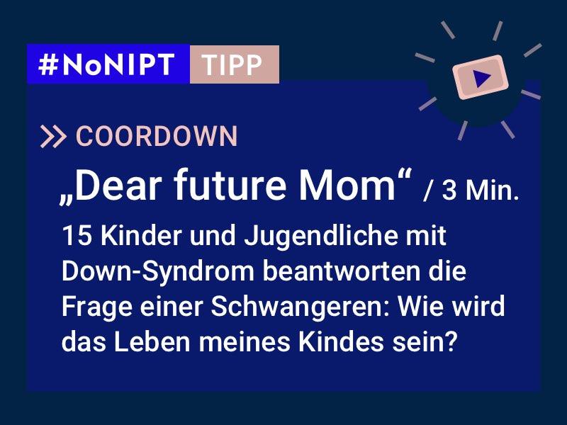 """Dunkelblaues Rechteck mit heller Schrift: #NoNIPT-Tipp: COORDOWN:""""Dear future Mom"""" (3 Min.) 15 Kinder und Jugendliche mit Down-Syndrom beantworten die Frage einer Schwangeren: Wie wird das Leben meines Kindes sein?"""
