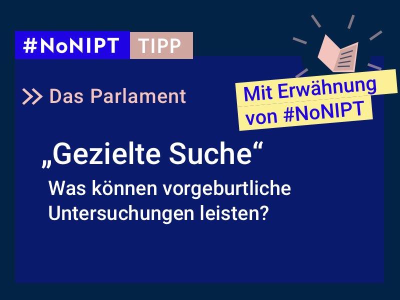 """Dunkelblaues Rechteck mit heller Schrift: #NoNIPT-Tipp: Das Parlament: """"Gezielte Suche"""" – Was können vorgeburtliche Untersuchungen leisten? In einem gelben Balken steht """"Mit Erwähnung von #NoNIPT"""""""