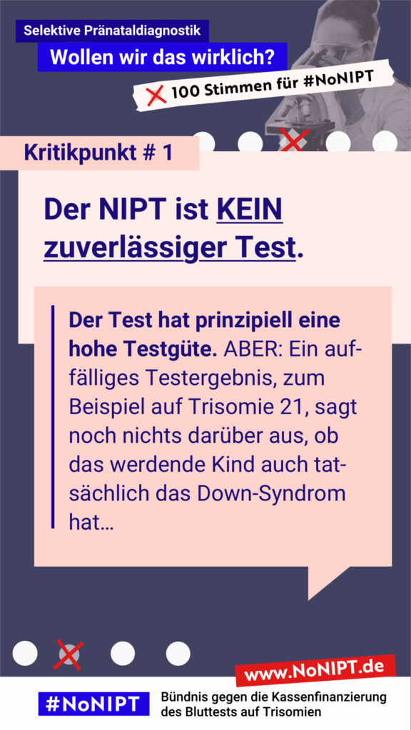 """Dunkelblaue Schrift auf rosa Hintergrund: Kritikpunkt # 1: Der NIPT ist kein zuverlässiger Test. Der Test hat prinzipiell eine hohe Testgüte. Aber: Ein auffälliges Testergebnis, zum Beispiel auf Trisomie 21, sagt noch nichts darüber aus, ob das werdende Kind auch tatsächlich das Down-Syndrom hat… Über dem Text steht: Selektive Pränataldiagnostik – Wollen wir das wirklich? """"100 Stimmen für #NoNIPT. Unter dem Zitat steht: #NoNIPT, Bündnis gegen die Kassenfinanzierung des Bluttests auf Trisomien – www.NoNIPT.de"""