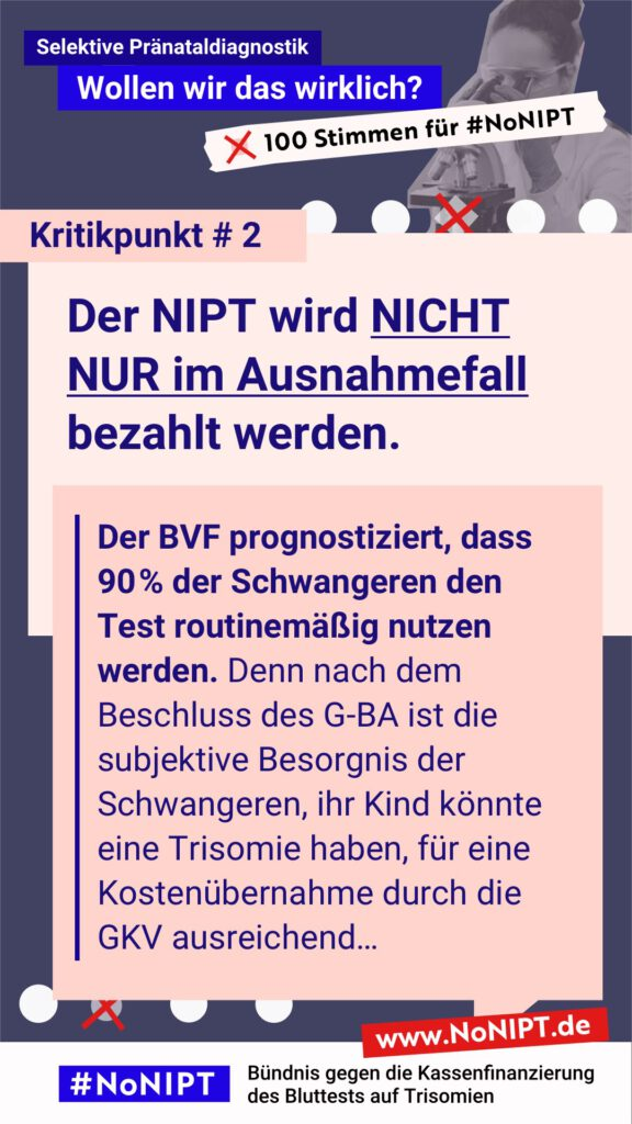 """Dunkelblaue Schrift auf rosa Hintergrund: Kritikpunkt # 2: Der NIPT wird nicht nur im Ausnahmefall bezahlt werden. Der BVF prognostiziert, dass 90 % der Schwangeren den Test routinemäßig nutzen werden. Denn nach dem Beschluss des G-BA ist die subjektive Besorgnis der Schwangeren, ihr Kind könnte eine Trisomie haben, für eine Kostenübernahme durch die GKV ausreichend… Über dem Text steht: Selektive Pränataldiagnostik – Wollen wir das wirklich? """"100 Stimmen für #NoNIPT. Unter dem Zitat steht: #NoNIPT, Bündnis gegen die Kassenfinanzierung des Bluttests auf Trisomien – www.NoNIPT.de"""