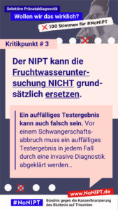 """Dunkelblaue Schrift auf rosa Hintergrund: Kritikpunkt # 3: Der NIPT kann die Fruchtwasseruntersuchung nicht grundsätzlich ersetzen. Ein auffälliges Testergebnis kann auch falsch sein. Vor einem Schwangerschaftsabbruch muss ein auffälliges Testergebnis in jedem Fall durch eine invasive Diagnostik abgeklärt werden… Über dem Text steht: Selektive Pränataldiagnostik – Wollen wir das wirklich? """"100 Stimmen für #NoNIPT. Unter dem Zitat steht: #NoNIPT, Bündnis gegen die Kassenfinanzierung des Bluttests auf Trisomien – www.NoNIPT.de"""