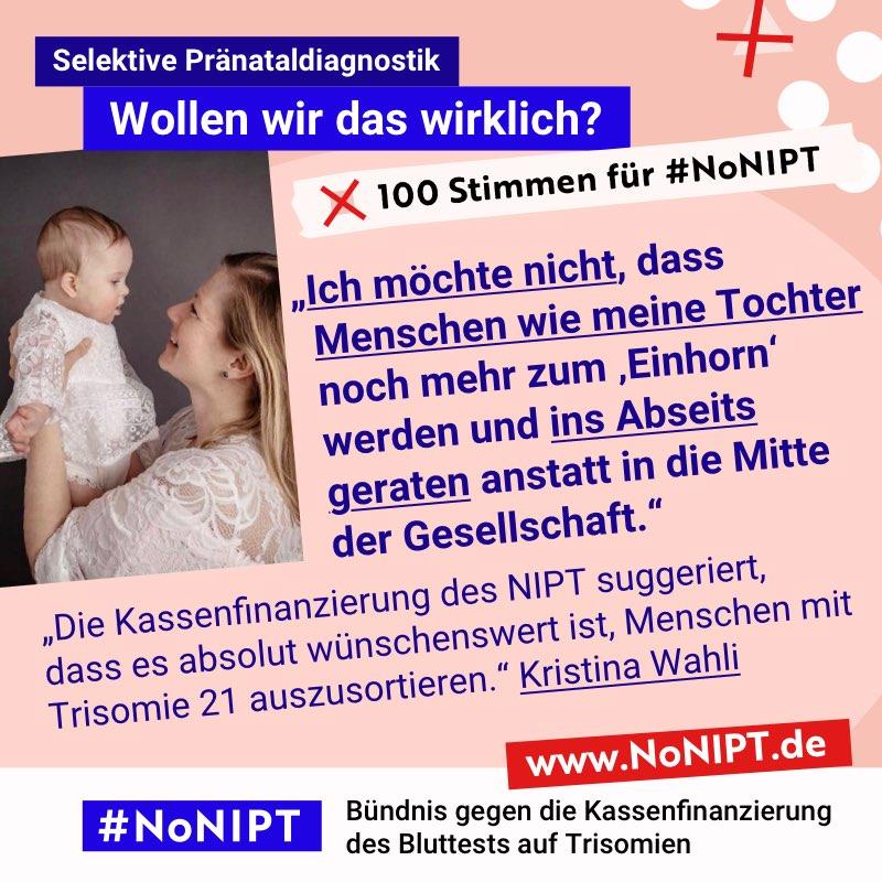 """Dunkelblaue Schrift auf rosa Hintergrund: """"Ich möchte nicht, dass Menschen wie meine Tochter noch mehr zum """"Einhorn"""" werden und ins Abseits geraten anstatt in die Mitte der Gesellschaft."""" Neben dem Zitat steht ein Foto von einer Frau mit blonden langen Haaren die ihr Baby hochhält und anlacht. Beide tragen weiße Kleider mit Rüschen. Über dem Zitat steht: Selektive Pränataldiagnostik – Wollen wir das wirklich? """"100 Stimmen für #NoNIPT. Unter dem Zitat steht: #NoNIPT, Bündnis gegen die Kassenfinanzierung des Bluttests auf Trisomien – www.NoNIPT.de"""